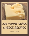 222 Yummy Swiss Cheese Recipes: Keep Calm and Try Yummy Swiss Cheese Cookbook Cover Image