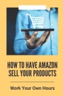 How To Have Amazon Sell Your Products: Work Your Own Hours: Techniques To Build An Amazon Business Cover Image
