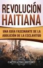 Revolución haitiana: Una guía fascinante de la abolición de la esclavitud Cover Image