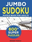 Jumbo Sudoku Puzzle Book For Adults: The Largest Sudoku Book: 800+ Puzzles With 3 Difficulty Levels (With Only One Possible Solution) Cover Image