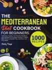 The Mediterranean Diet Cookbook for Beginners: 1000 Easy, Healthy, and Flavorful Mediterranean Recipes for Everyday Cooking 4-Week Meal Plan to Jumpst Cover Image