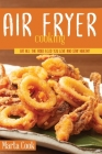Air Frying Cooking: Eat All The Fried Food You Love And Stay Healthy Cover Image