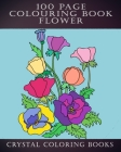 100 Page Colouring Book: 100 Great Flower Colouring Pages. A Great Gift For Anyone That Loves Colouring. Cover Image