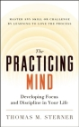 The Practicing Mind: Developing Focus and Discipline in Your Life -- Master Any Skill or Challenge by Learning to Love the Process Cover Image