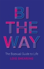 Bi the Way: The Bisexual Guide to Life Cover Image