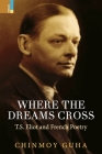 Where the Dreams Cross: T.S. Eliot and French Poetry Cover Image