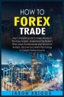 How to Forex Trade: The Complete Guide to Make Money in the Forex Market. Understand the Broker's Role, Learn Fundamental and Technical An Cover Image