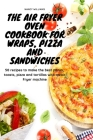 The Air Fryer Oven Cookbook for Wraps, Pizza and Sandwiches: 50 recipes to make the best panini, toasts, pizza and tortillas with an Air Fryer machine Cover Image