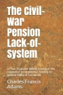 The Civil-War Pension Lack-of-System: A Four-Thousand-Million Record of the Legislative Incompetence Tending to General Political Corruption Cover Image