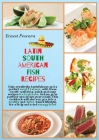 Latin South American Fish Recipes: Gain creativity, tastefulness and a perfect weight balance, with these mouth-watering, quick and easy recipes for b Cover Image
