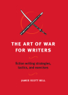 The Art of War for Writers: Fiction Writing Strategies, Tactics, and Exercises Cover Image