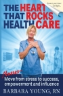 The Heart that Rocks Health Care: Nurses, Move from Stress to Success, Empowerment and Influence Cover Image