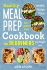 Healthy Meal Prep Cookbook for Beginners: Weekly Recipe Plans for a Healthy Living and Weight Loss Cover Image