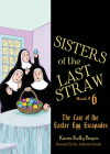 Sisters of the Last Straw Vol 6, 6: The Case of the Easter Egg Escapades Cover Image