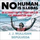 No Human Is Illegal Lib/E: An Attorney on the Front Lines of the Immigration War Cover Image