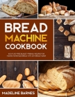 Bread Machine Cookbook: 800 Fuss-Free Budget-Friendly Recipes for Making Homemade Bread with Any Bread Maker Cover Image