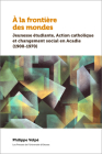 À La Frontière Des Mondes: Jeunesse Étudiante, Action Catholique Et Changement Social En Acadie (1900-1970) Cover Image