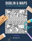 Dublin & Maps: AN ADULT COLORING BOOK: Dublin & Maps - 2 Coloring Books In 1 Cover Image