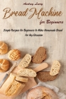 Bread Machine for Beginners: Simple Recipes for Beginners to Make Homemade Bread for Any Occasion Cover Image