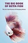 The Big Book Of Betta Fish: The Art And Science Of Keeping Bettas: Betta Fish Care Guide Cover Image