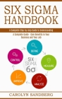 Six Sigma Handbook: A Complete Step-by-step Guide to Understanding (A Complete Guide - Gain Benefits in Your Business and Your Job) Cover Image
