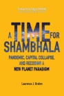 A Time for Shambhala: Pandemic, Capital Collapse, and Recoding a New Planet Paradigm Cover Image