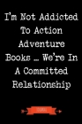 I'm Not Addicted To Action Adventure Books We're In A Committed Relationship Journal: Book Lover Gifts - A Small Lined Notebook (Card Alternative) Cover Image