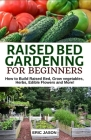 Raised Bed Gardening for Beginners: How to Build Raised Bed, Grow Vegetables, Herbs, Edible Flowers. And More! Cover Image
