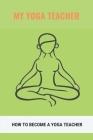 My Yoga Teacher: How To Become A Yoga Teacher: How To Teach Methodology Cover Image