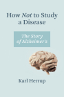 How Not to Study a Disease: The Story of Alzheimer's Cover Image