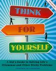 Think for Yourself: A Kid's Guide to Solving Life's Dilemmas and Other Sticky Problems Cover Image