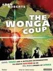 The Wonga Coup: A Tale of Guns, Germs and the Steely Determination to Create Mayhem in an Oil-Rich Corner of Africa Cover Image