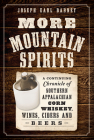 More Mountain Spirits: A Continuing Chronicle of Southern Appalachian Corn Whiskey, Wines, Ciders and Beers (American Palate) Cover Image