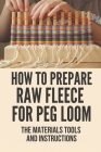 How To Prepare Raw Fleece For Peg Loom: The Materials Tools And Instructions: Instruction To Build A Peg Loom Cover Image