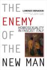 The Enemy of the New Man: Homosexuality in Fascist Italy (George L. Mosse Series in Modern European Cultural and Intellectual History) Cover Image