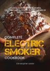 The Complete Electric Smoker Cookbook: Delicious Electric Smoker Recipes, Tasty BBQ Sauces, Step-by-Step Techniques for Perfect Smoking Cover Image