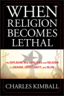 When Religion Becomes Lethal: The Explosive Mix of Politics and Religion in Judaism, Christianity, and Islam Cover Image