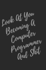 Look At You Becoming A Computer Programmer And Shit: Blank Lined Journal Computer Programmer Notebook & Journal (Gag Gift For Your Not So Bright Frien Cover Image