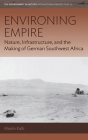Environing Empire: Nature, Infrastructure and the Making of German Southwest Africa (Environment in History: International Perspectives #23) Cover Image