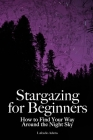Stargazing for Beginners: How to Find Your Way Around the Night Sky Cover Image