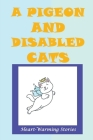 A Pigeon And Disabled Cats: Heart-Warming Stories: Caring For Cats With Special Needs Cover Image