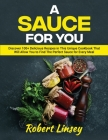 A Sauce for You: Discover 100+ Delicious Recipes in This Unique Cookbook That Will Allow You to Find The Perfect Sauce for Every Meal Cover Image