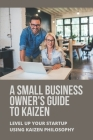 A Small Business Owner's Guide To Kaizen: Level Up Your Startup Using Kaizen Philosophy: Kaizen Principles Cover Image