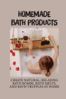 Homemade Bath Products: Create Natural, Relaxing Bath Bombs, Bath Melts, And Bath Truffles At Home: How Do You Make Organic Bath Bombs At Home Cover Image