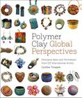 Polymer Clay Global Perspectives: Emerging Ideas and Techniques from 125 International Artists Cover Image