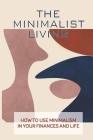 The Minimalist Living: How To Use Minimalism In Your Finances And Life: Simple Living Ideas Cover Image