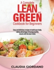 A Complete Lean and Green Cookbook for Beginners: Easy and delicious recipes to build your body, taking advantage of having healthy meals with the bes Cover Image