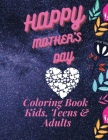 Happy Mother`s Day Coloring Book for Kids, Teens & Adults: An Amazing Mother`s Day Coloring Book with Fun, Easy, and Relaxing Design, Birthday Present Cover Image