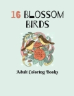 16 Blossom Birds: Coloring Book For Adults Featuring Blossom Birds, Larks in Flowers, Owl and Blooming Tree, Blossom Poppies, and Much M Cover Image