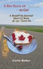 A Big Slice of Canada - to Go!: A RoadTrip Journal EastWest @ 150 Years On Cover Image